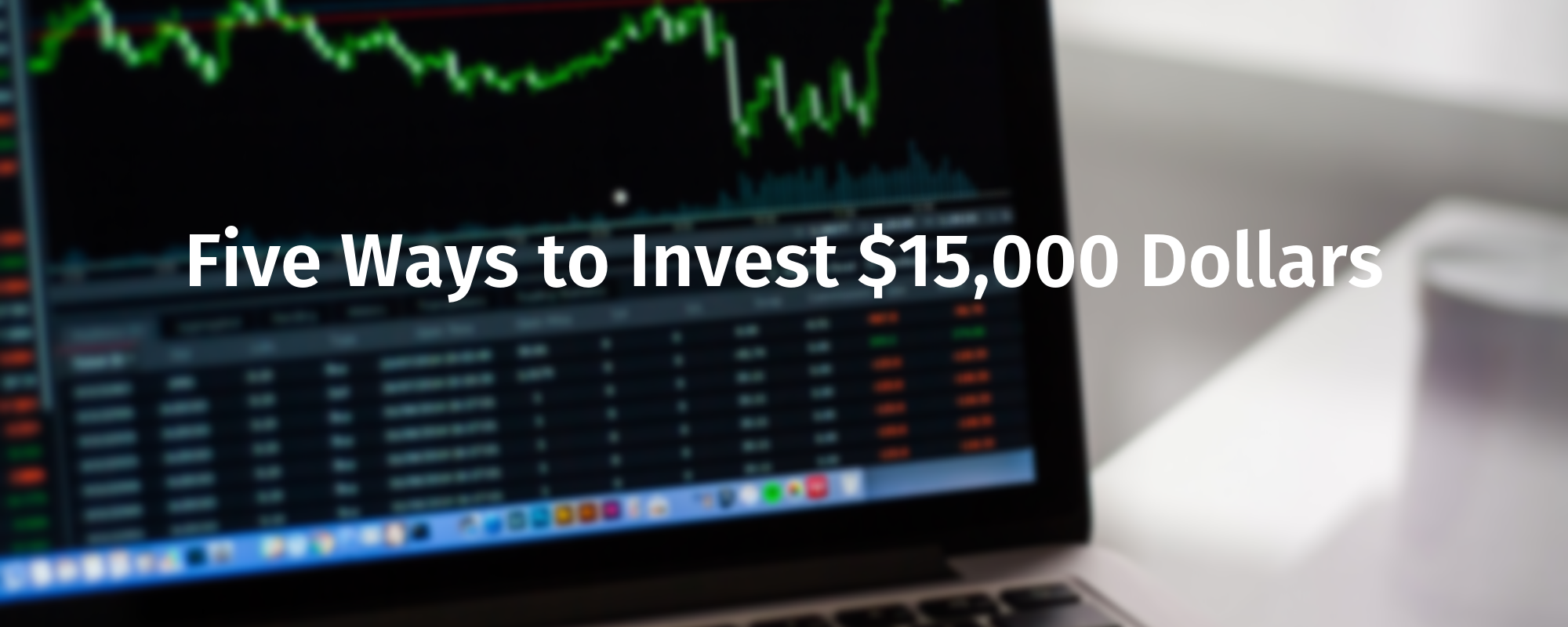 Five Ways to Invest $15,000 Dollars